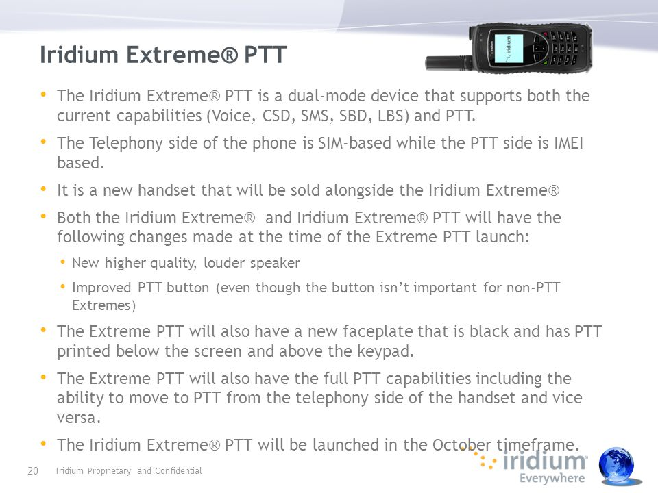 Iridium Extreme® PTT The Iridium Extreme® PTT is a dual-mode device that supports both the current capabilities (Voice, CSD, SMS, SBD, LBS) and PTT. T