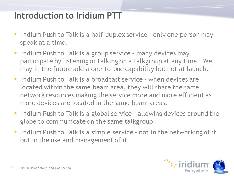 Iridium Extreme® PTT The Iridium Extreme® PTT is a dual-mode device that supports both the current capabilities (Voice, CSD, SMS, SBD, LBS) and PTT.
