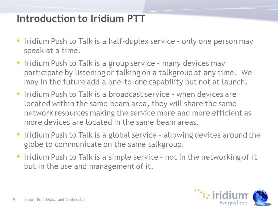 Introduction to Iridium PTT Iridium Push to Talk is a half-duplex service – only one person may speak at a time. Iridium Push to Talk is a group servi