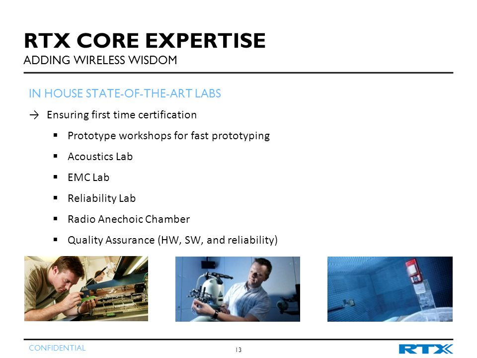 CONFIDENTIAL 13 IN HOUSE STATE-OF-THE-ART LABS →Ensuring first time certification  Prototype workshops for fast prototyping  Acoustics Lab  EMC Lab  Reliability Lab  Radio Anechoic Chamber  Quality Assurance (HW, SW, and reliability) RTX CORE EXPERTISE ADDING WIRELESS WISDOM