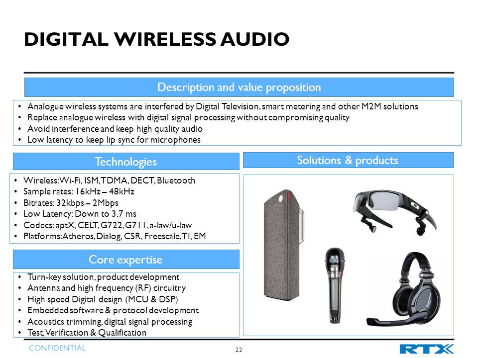 CONFIDENTIAL 22 DIGITAL WIRELESS AUDIO Description and value proposition Analogue wireless systems are interfered by Digital Television, smart metering and other M2M solutions Replace analogue wireless with digital signal processing without compromising quality Avoid interference and keep high quality audio Low latency to keep lip sync for microphones Technologies Wireless: Wi-Fi, ISM, TDMA, DECT, Bluetooth Sample rates: 16kHz – 48kHz Bitrates: 32kbps – 2Mbps Low Latency: Down to 3.7 ms Codecs: aptX, CELT, G722, G711, a-law/u-law Platforms: Atheros, Dialog, CSR, Freescale, TI, EM Core expertise Turn-key solution, product development Antenna and high frequency (RF) circuitry High speed Digital design (MCU & DSP) Embedded software & protocol development Acoustics trimming, digital signal processing Test, Verification & Qualification Solutions & products