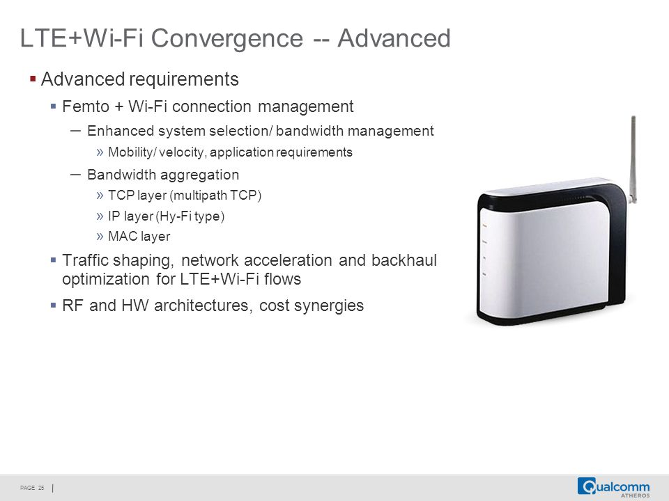 PAGE 25 LTE+Wi-Fi Convergence -- Advanced  Advanced requirements  Femto + Wi-Fi connection management – Enhanced system selection/ bandwidth management » Mobility/ velocity, application requirements – Bandwidth aggregation » TCP layer (multipath TCP) » IP layer (Hy-Fi type) » MAC layer  Traffic shaping, network acceleration and backhaul optimization for LTE+Wi-Fi flows  RF and HW architectures, cost synergies