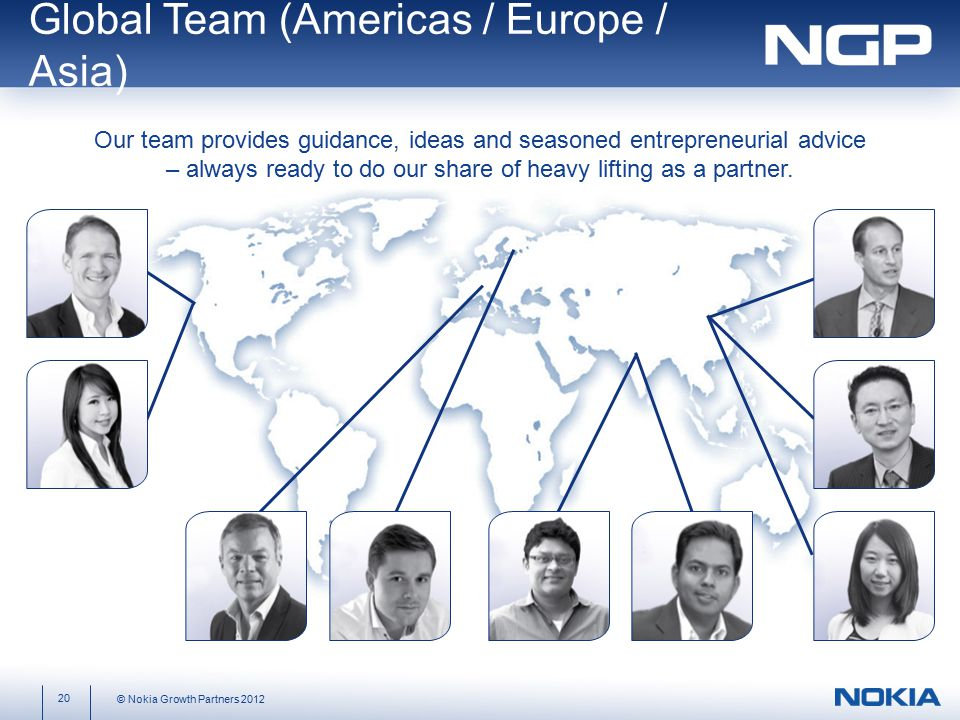 Global Team (Americas / Europe / Asia) 20 © Nokia Growth Partners 2012 Our team provides guidance, ideas and seasoned entrepreneurial advice – always ready to do our share of heavy lifting as a partner.