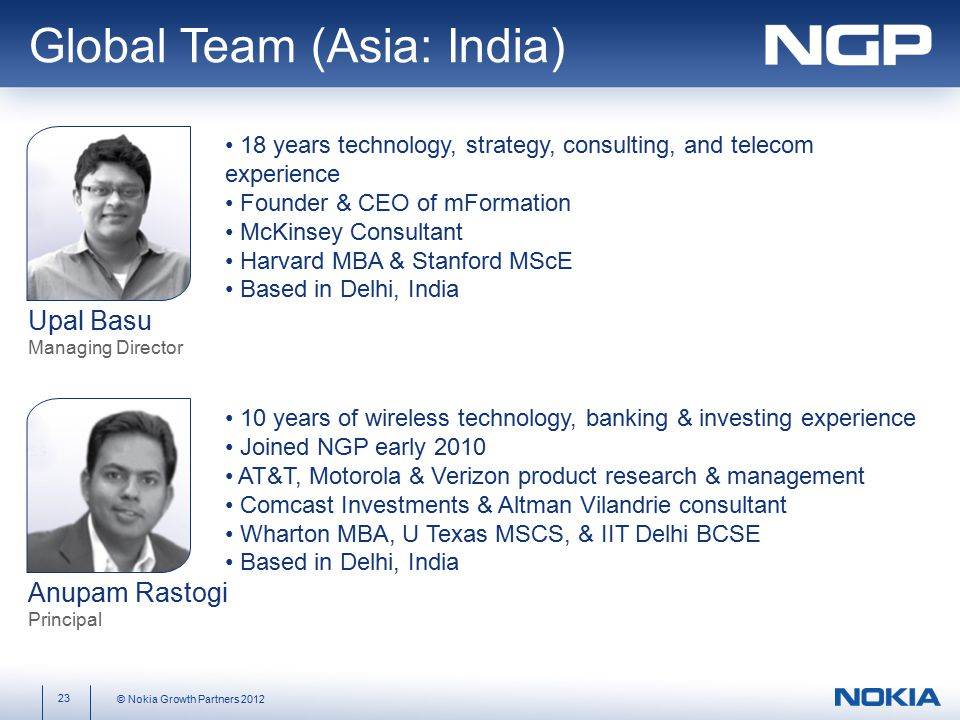 Global Team (Asia: India) 23 © Nokia Growth Partners 2012 Upal Basu Managing Director Anupam Rastogi Principal 18 years technology, strategy, consulting, and telecom experience Founder & CEO of mFormation McKinsey Consultant Harvard MBA & Stanford MScE Based in Delhi, India 10 years of wireless technology, banking & investing experience Joined NGP early 2010 AT&T, Motorola & Verizon product research & management Comcast Investments & Altman Vilandrie consultant Wharton MBA, U Texas MSCS, & IIT Delhi BCSE Based in Delhi, India