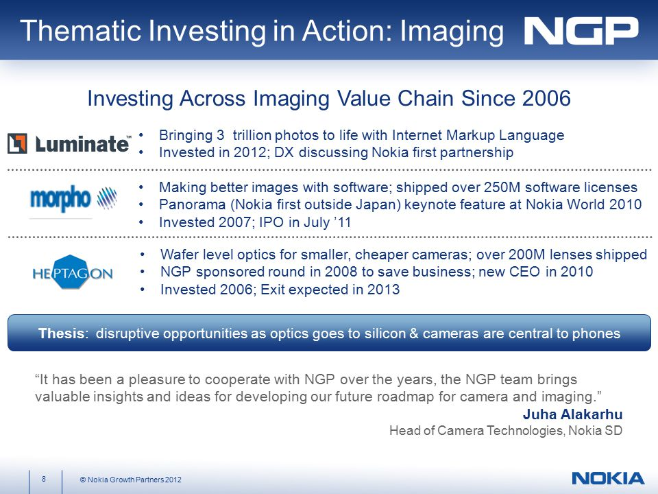 Bringing 3 trillion photos to life with Internet Markup Language Invested in 2012; DX discussing Nokia first partnership Making better images with software; shipped over 250M software licenses Panorama (Nokia first outside Japan) keynote feature at Nokia World 2010 Invested 2007; IPO in July '11 Wafer level optics for smaller, cheaper cameras; over 200M lenses shipped NGP sponsored round in 2008 to save business; new CEO in 2010 Invested 2006; Exit expected in 2013 It has been a pleasure to cooperate with NGP over the years, the NGP team brings valuable insights and ideas for developing our future roadmap for camera and imaging. Juha Alakarhu Head of Camera Technologies, Nokia SD Thematic Investing in Action: Imaging Thesis: disruptive opportunities as optics goes to silicon & cameras are central to phones Investing Across Imaging Value Chain Since 2006 8 © Nokia Growth Partners 2012