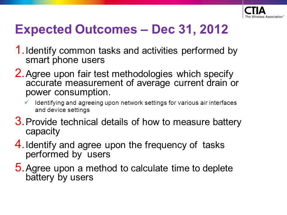 Expected Outcomes – Dec 31, 2012 1. Identify common tasks and activities performed by smart phone users 2. Agree upon fair test methodologies which sp