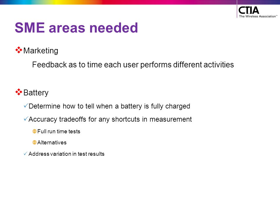 SME areas needed  Marketing Feedback as to time each user performs different activities  Battery  Determine how to tell when a battery is fully cha