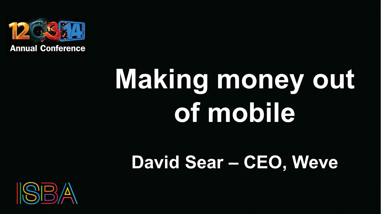 Making money out of mobile David Sear – CEO, Weve