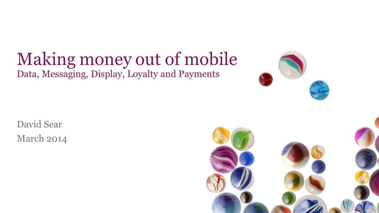 Making money out of mobile Data, Messaging, Display, Loyalty and Payments David Sear March 2014