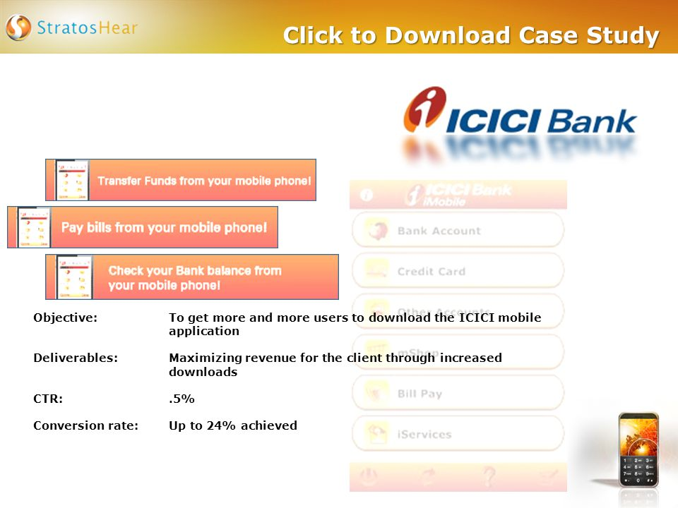 Objective: To get more and more users to download the ICICI mobile application Deliverables:Maximizing revenue for the client through increased downloads CTR:.5% Conversion rate:Up to 24% achieved
