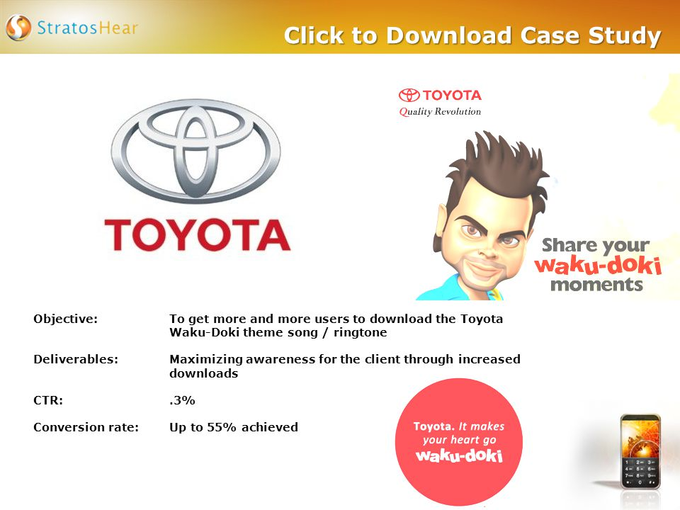 Click to Download Case Study Objective: To get more and more users to download the Toyota Waku-Doki theme song / ringtone Deliverables:Maximizing awar