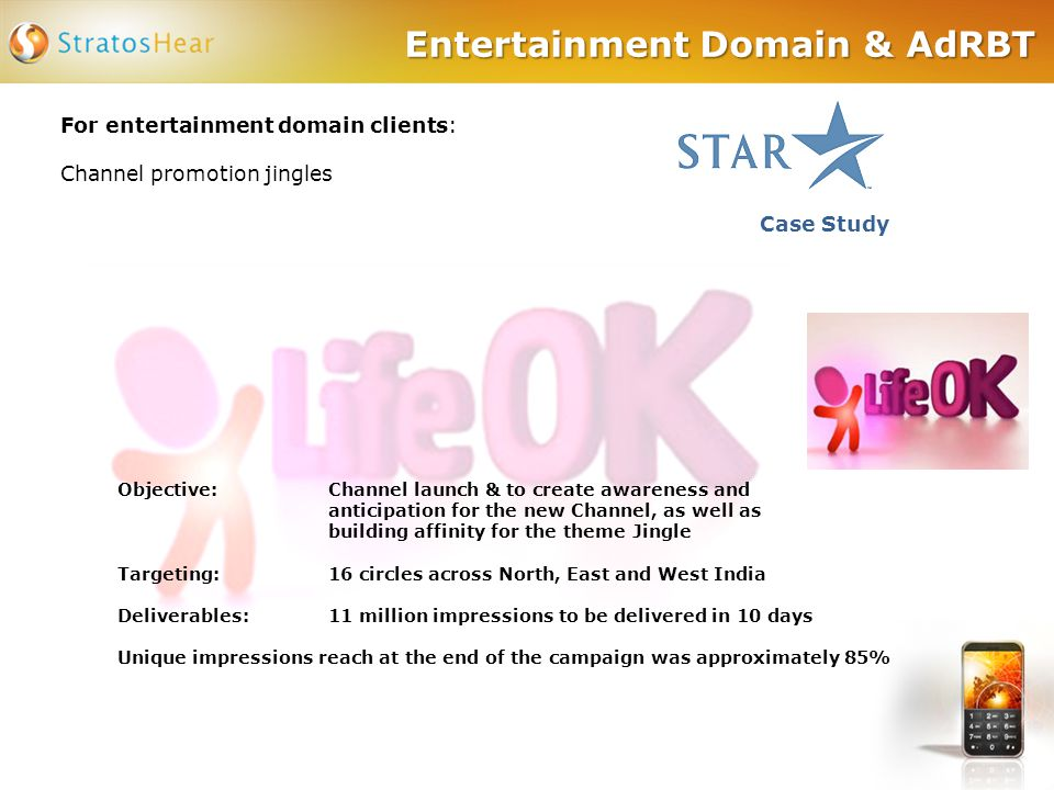 Entertainment Domain & AdRBT For entertainment domain clients: Channel promotion jingles Case Study Objective: Channel launch & to create awareness and anticipation for the new Channel, as well as building affinity for the theme Jingle Targeting:16 circles across North, East and West India Deliverables:11 million impressions to be delivered in 10 days Unique impressions reach at the end of the campaign was approximately 85%