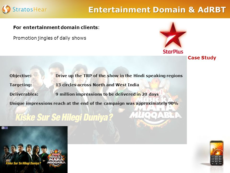 Entertainment Domain & AdRBT For entertainment domain clients: Promotion jingles of daily shows Case Study Objective: Drive up the TRP of the show in the Hindi speaking regions Targeting:13 circles across North and West India Deliverables:9 million impressions to be delivered in 20 days Unique impressions reach at the end of the campaign was approximately 90%