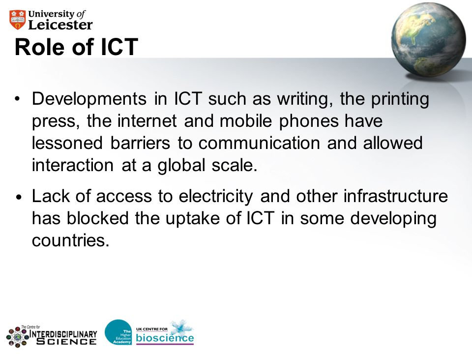 Role of ICT Developments in ICT such as writing, the printing press, the internet and mobile phones have lessoned barriers to communication and allowe