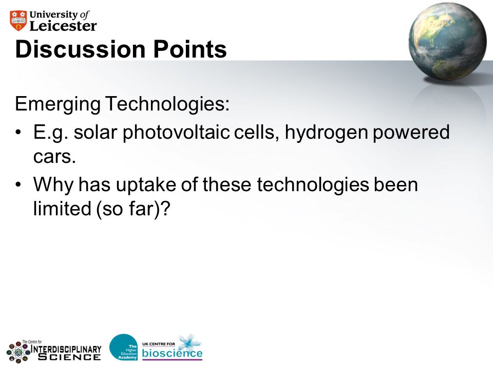 Discussion Points Emerging Technologies: E.g. solar photovoltaic cells, hydrogen powered cars. Why has uptake of these technologies been limited (so f
