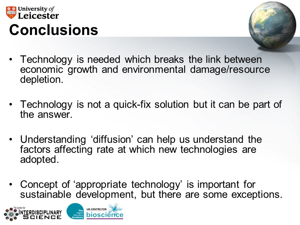 Conclusions Technology is needed which breaks the link between economic growth and environmental damage/resource depletion. Technology is not a quick-