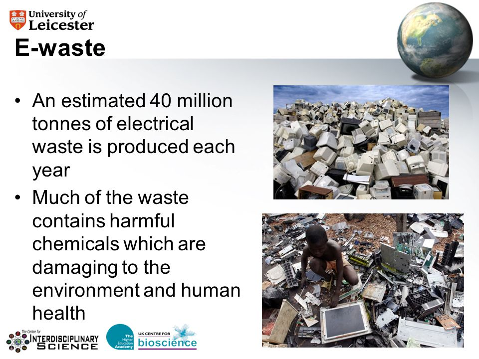 E-waste An estimated 40 million tonnes of electrical waste is produced each year Much of the waste contains harmful chemicals which are damaging to th