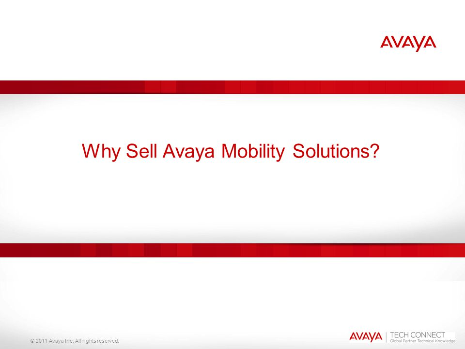 © 2011 Avaya Inc. All rights reserved. Why Sell Avaya Mobility Solutions?