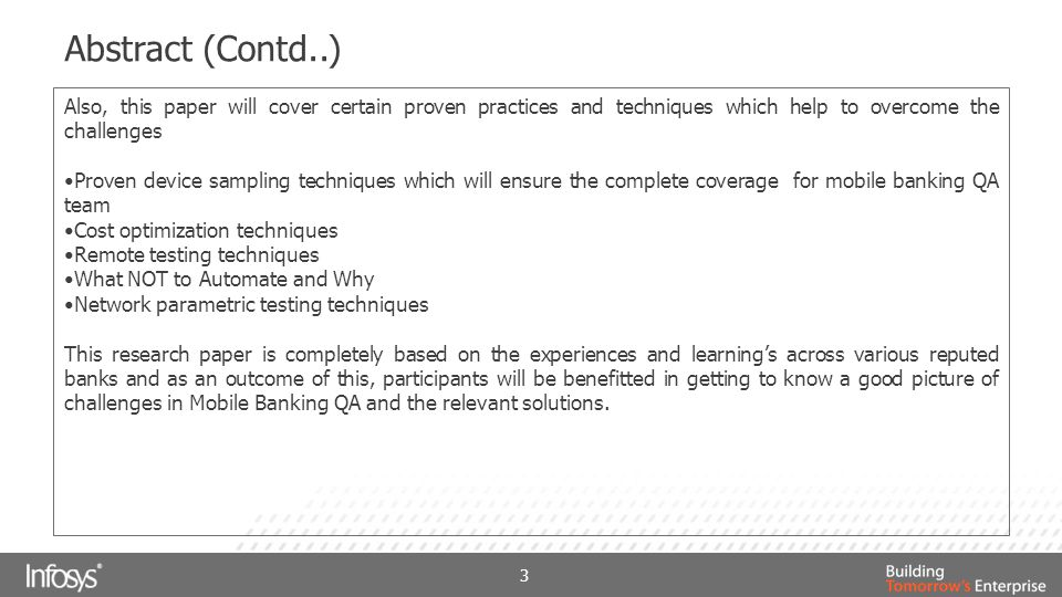 Abstract (Contd..) Also, this paper will cover certain proven practices and techniques which help to overcome the challenges Proven device sampling techniques which will ensure the complete coverage for mobile banking QA team Cost optimization techniques Remote testing techniques What NOT to Automate and Why Network parametric testing techniques This research paper is completely based on the experiences and learning's across various reputed banks and as an outcome of this, participants will be benefitted in getting to know a good picture of challenges in Mobile Banking QA and the relevant solutions.