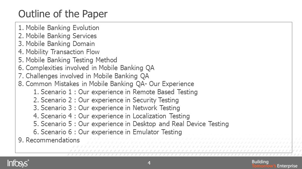 Outline of the Paper 1.Mobile Banking Evolution 2.Mobile Banking Services 3.Mobile Banking Domain 4.Mobility Transaction Flow 5.Mobile Banking Testing Method 6.Complexities involved in Mobile Banking QA 7.Challenges involved in Mobile Banking QA 8.Common Mistakes in Mobile Banking QA- Our Experience 1.Scenario 1 : Our experience in Remote Based Testing 2.Scenario 2 : Our experience in Security Testing 3.Scenario 3 : Our experience in Network Testing 4.Scenario 4 : Our experience in Localization Testing 5.Scenario 5 : Our experience in Desktop and Real Device Testing 6.Scenario 6 : Our experience in Emulator Testing 9.Recommendations 4