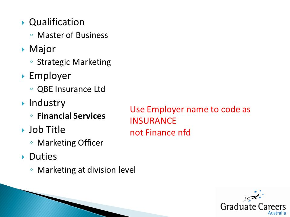  Qualification ◦ Master of Business  Major ◦ Strategic Marketing  Employer ◦ QBE Insurance Ltd  Industry ◦ Financial Services  Job Title ◦ Marketing Officer  Duties ◦ Marketing at division level Use Employer name to code as INSURANCE not Finance nfd