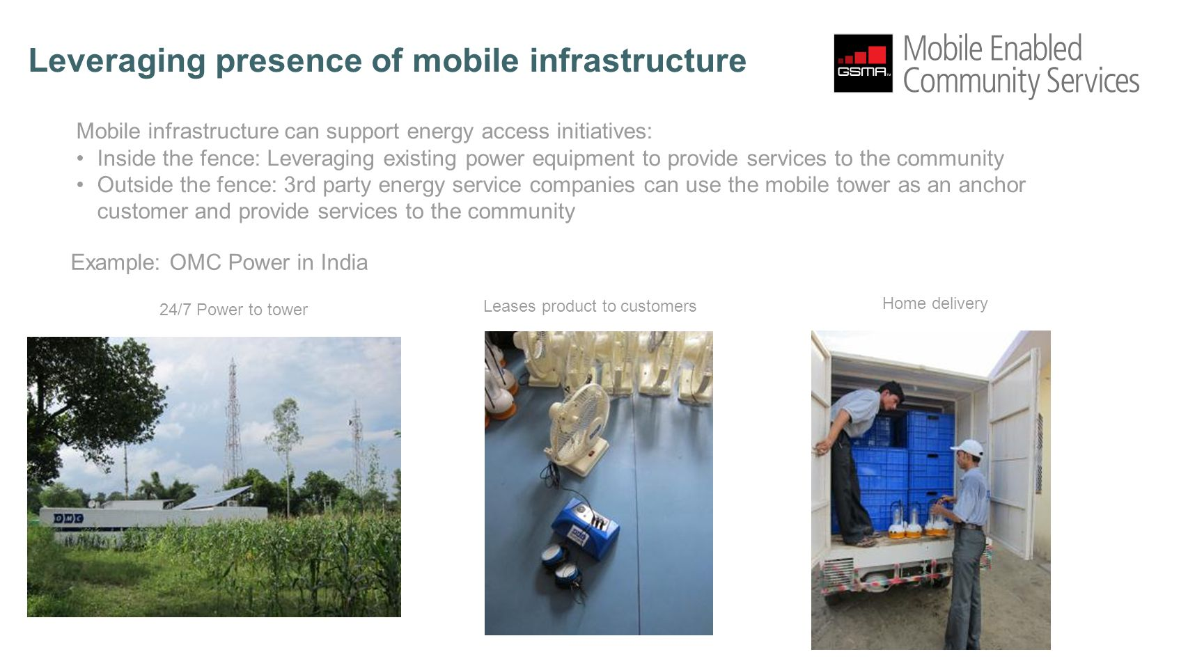 Leveraging presence of mobile infrastructure Mobile infrastructure can support energy access initiatives: Inside the fence: Leveraging existing power equipment to provide services to the community Outside the fence: 3rd party energy service companies can use the mobile tower as an anchor customer and provide services to the community 24/7 Power to tower Example: OMC Power in India Leases product to customers Home delivery