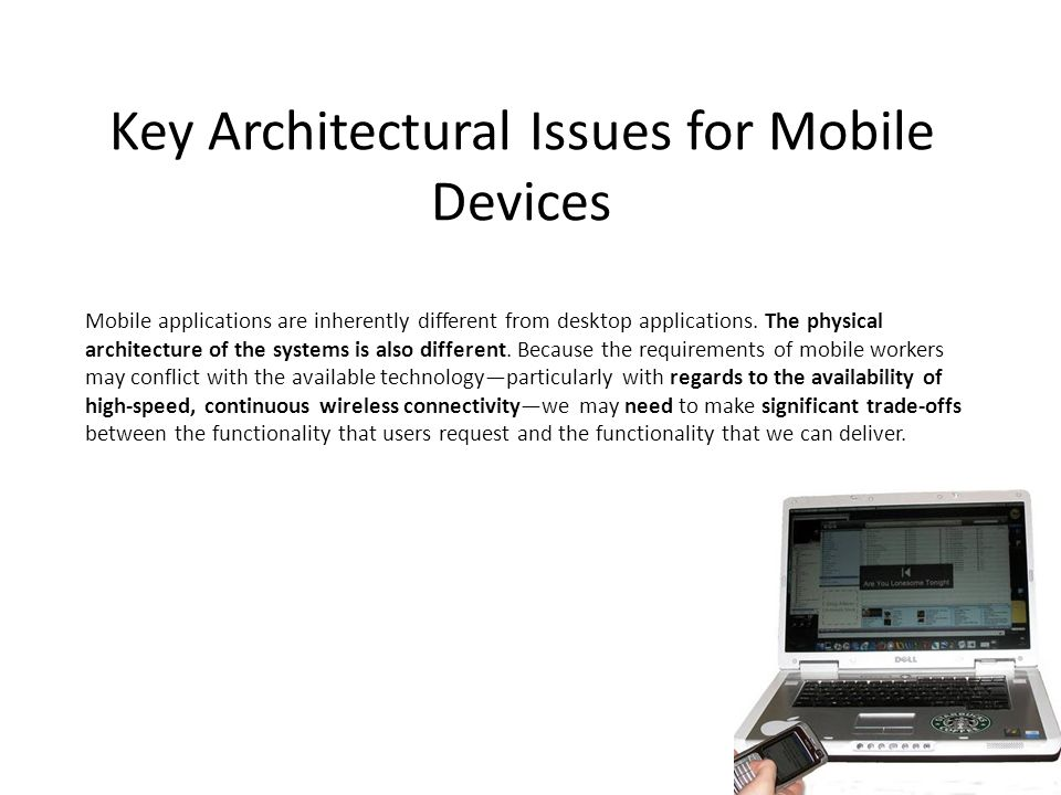 Key Architectural Issues for Mobile Devices Mobile applications are inherently different from desktop applications. The physical architecture of the s