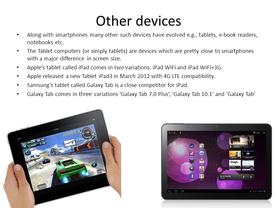 Other devices Along with smartphones many other such devices have evolved e.g., tablets, e-book readers, notebooks etc. The Tablet computers (or simpl
