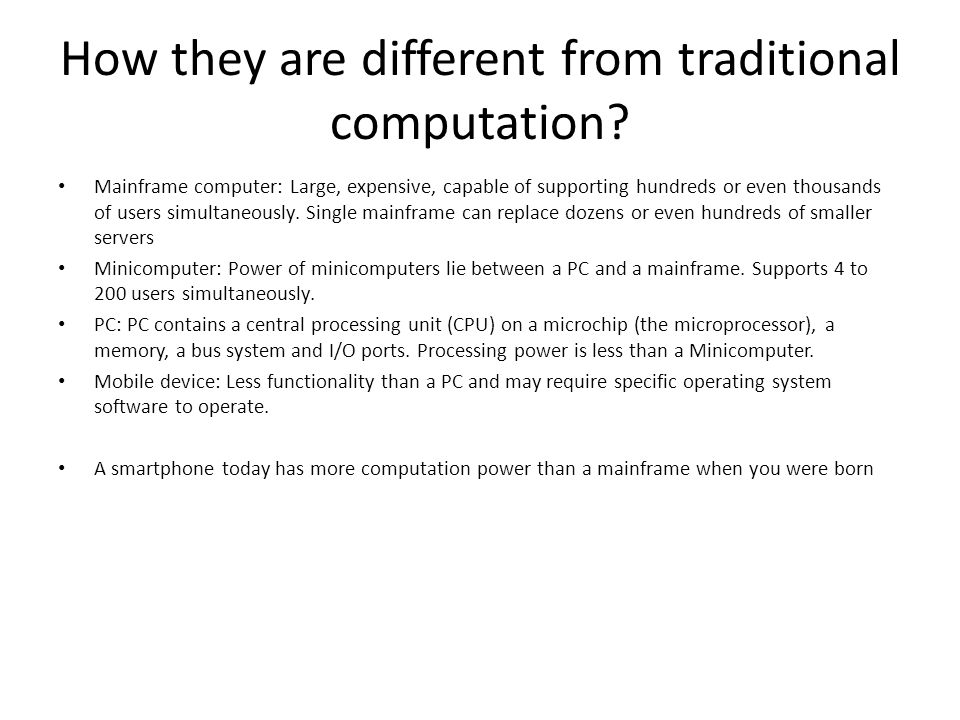 How they are different from traditional computation? Mainframe computer: Large, expensive, capable of supporting hundreds or even thousands of users s
