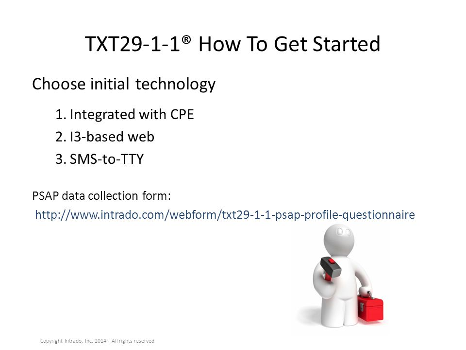 TXT29-1-1® How To Get Started Choose initial technology 1.Integrated with CPE 2.I3-based web 3.SMS-to-TTY PSAP data collection form: http://www.intrado.com/webform/txt29-1-1-psap-profile-questionnaire Copyright Intrado, Inc.