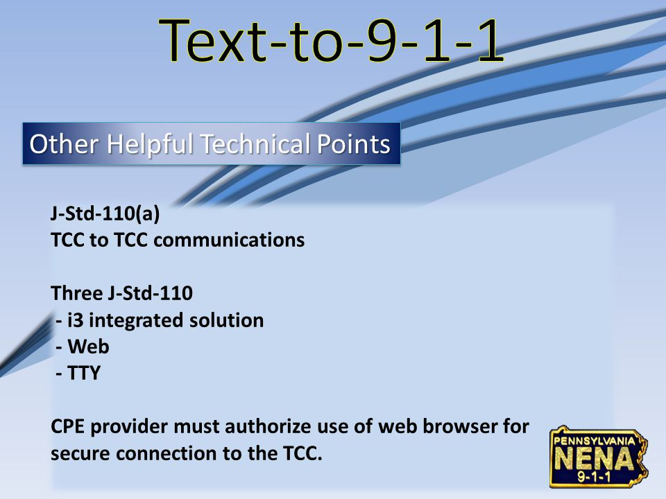 Other Helpful Technical Points J-Std-110(a) TCC to TCC communications Three J-Std-110 - i3 integrated solution - Web - TTY CPE provider must authorize use of web browser for secure connection to the TCC.