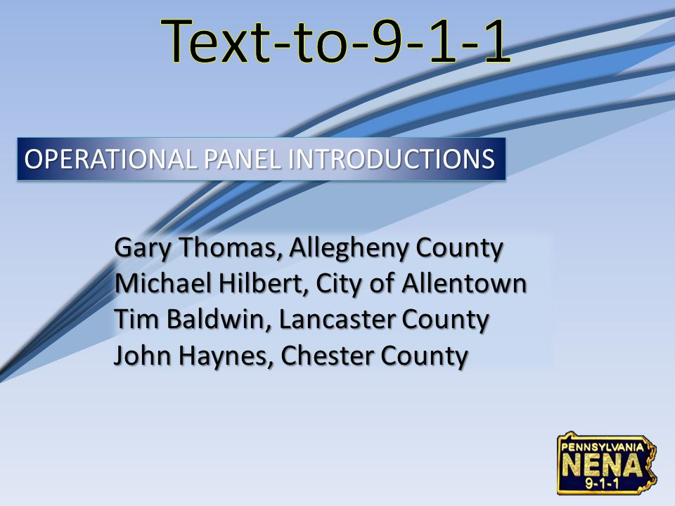 Gary Thomas, Allegheny County Michael Hilbert, City of Allentown Tim Baldwin, Lancaster County John Haynes, Chester County OPERATIONAL PANEL INTRODUCTIONS