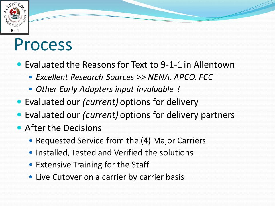 Process Evaluated the Reasons for Text to 9-1-1 in Allentown Excellent Research Sources >> NENA, APCO, FCC Other Early Adopters input invaluable .