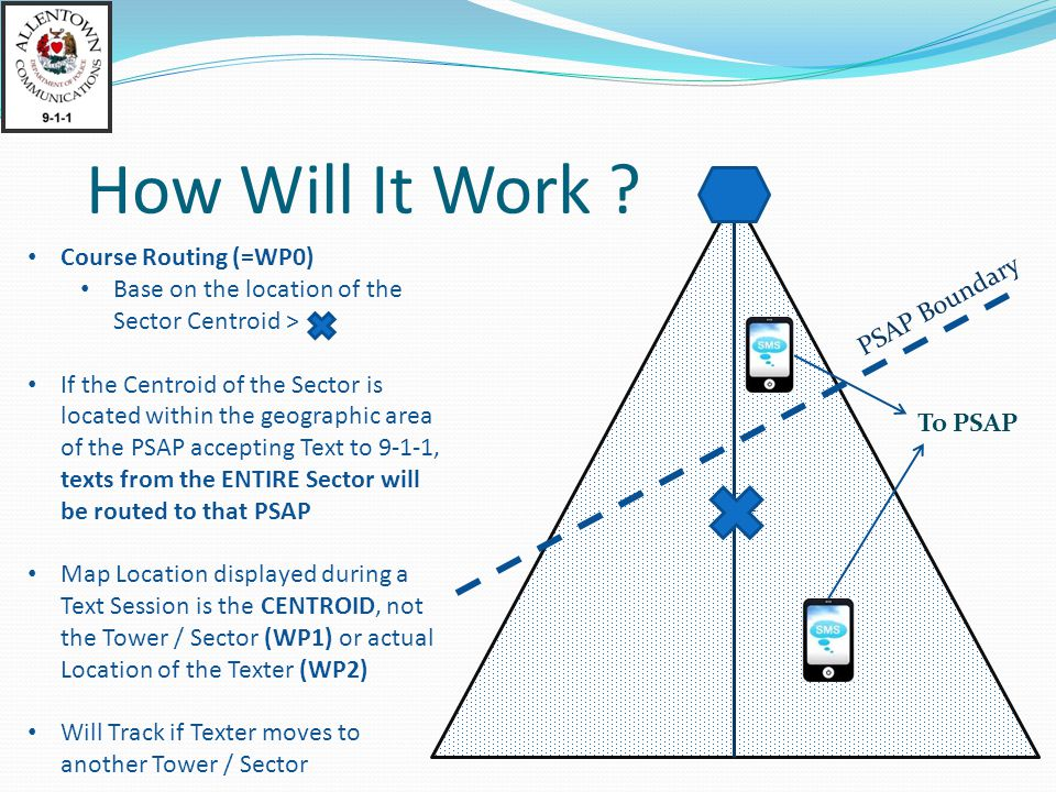 Course Routing (=WP0) Base on the location of the Sector Centroid > If the Centroid of the Sector is located within the geographic area of the PSAP accepting Text to 9-1-1, texts from the ENTIRE Sector will be routed to that PSAP Map Location displayed during a Text Session is the CENTROID, not the Tower / Sector (WP1) or actual Location of the Texter (WP2) Will Track if Texter moves to another Tower / Sector PSAP Boundary To PSAP