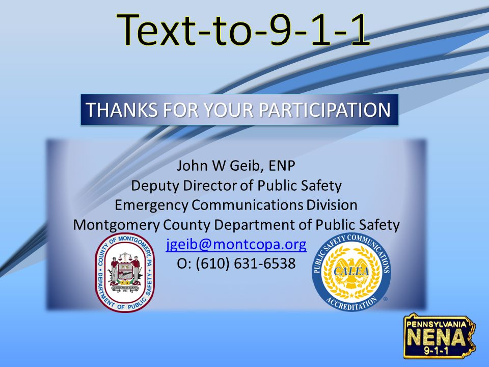 THANKS FOR YOUR PARTICIPATION John W Geib, ENP Deputy Director of Public Safety Emergency Communications Division Montgomery County Department of Public Safety jgeib@montcopa.org O: (610) 631-6538