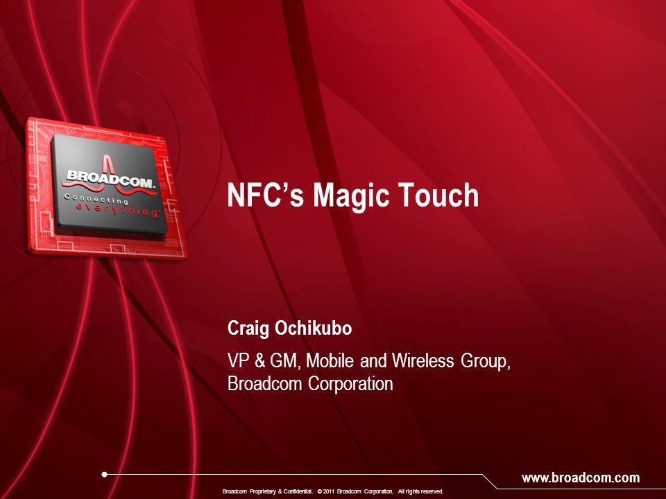 www.broadcom.com Craig Ochikubo VP & GM, Mobile and Wireless Group, Broadcom Corporation NFC's Magic Touch Broadcom Proprietary & Confidential.