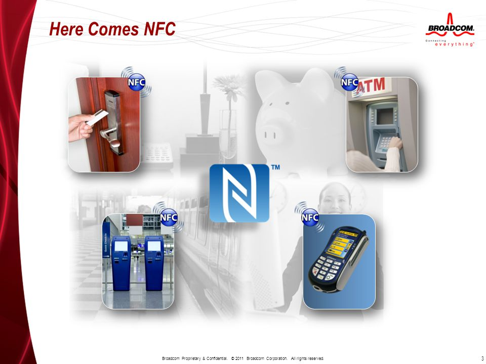 Here Comes NFC 3 Broadcom Proprietary & Confidential. © 2011 Broadcom Corporation. All rights reserved.