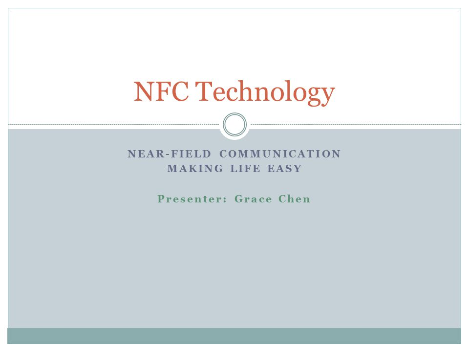 NEAR-FIELD COMMUNICATION MAKING LIFE EASY Presenter: Grace Chen NFC Technology