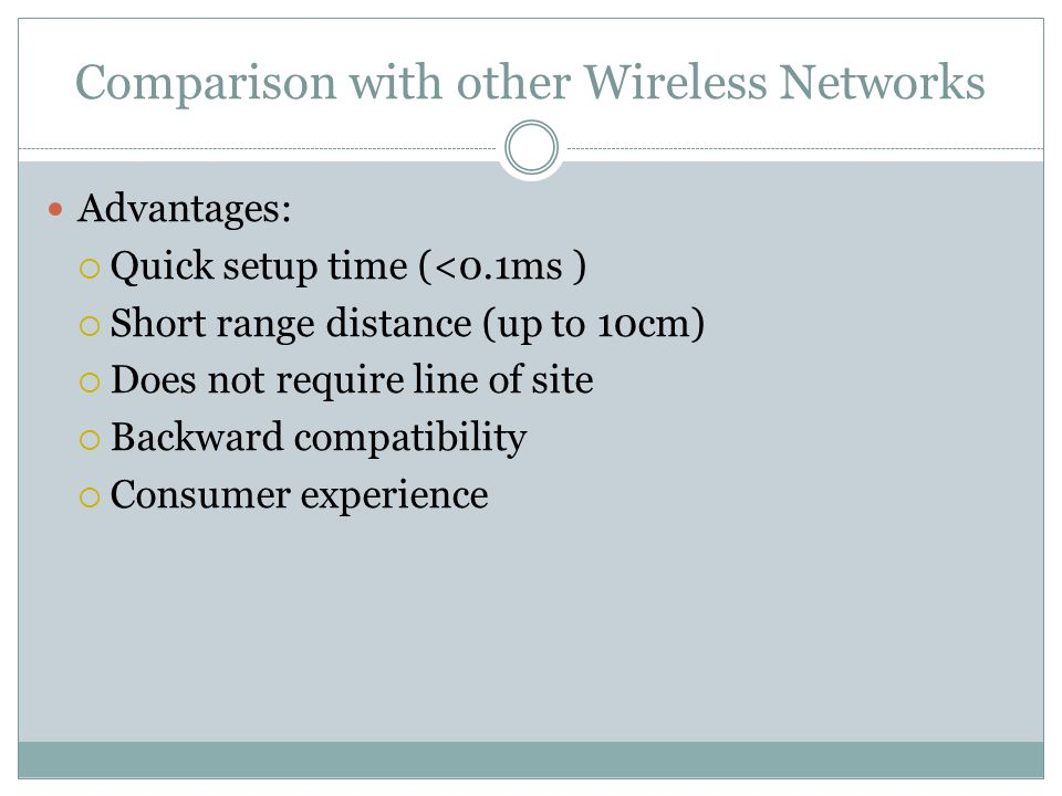 Advantages:  Quick setup time (<0.1ms )  Short range distance (up to 10cm)  Does not require line of site  Backward compatibility  Consumer experience