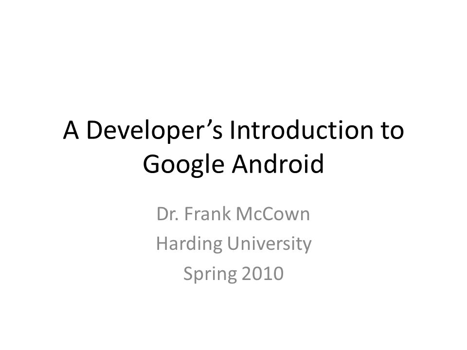 A Developer's Introduction to Google Android Dr. Frank McCown Harding University Spring 2010
