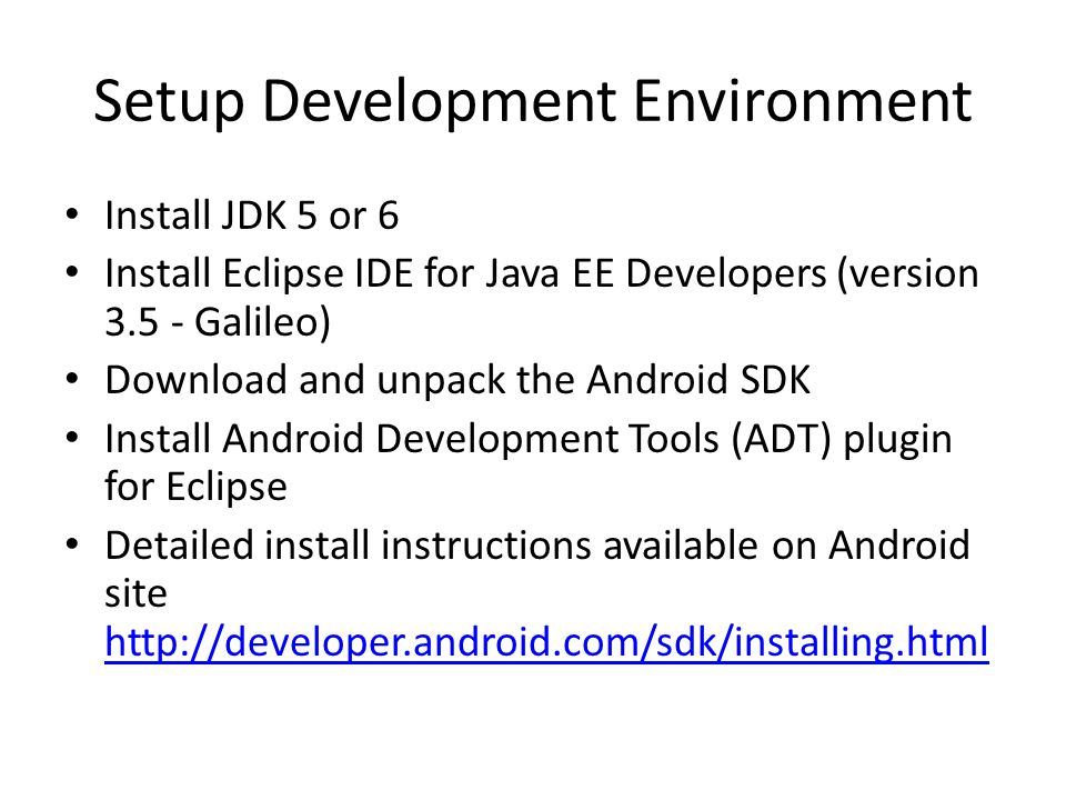 Setup Development Environment Install JDK 5 or 6 Install Eclipse IDE for Java EE Developers (version 3.5 - Galileo) Download and unpack the Android SDK Install Android Development Tools (ADT) plugin for Eclipse Detailed install instructions available on Android site http://developer.android.com/sdk/installing.html http://developer.android.com/sdk/installing.html