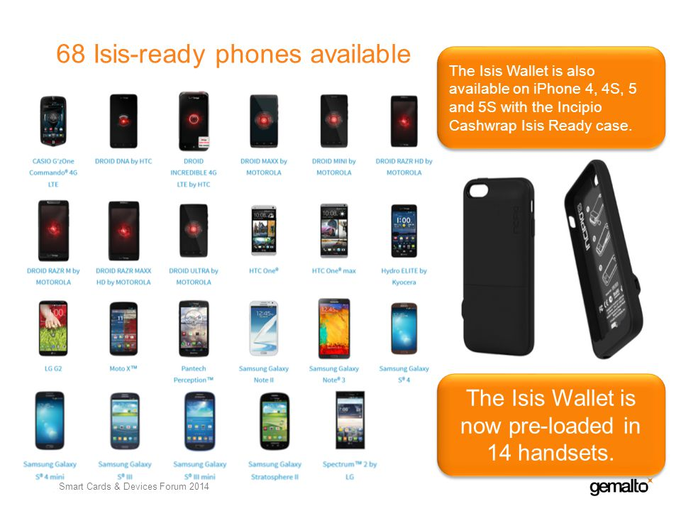 68 Isis-ready phones available 15 Gemalto Confidential - Internal Use Only The Isis Wallet is also available on iPhone 4, 4S, 5 and 5S with the Incipi