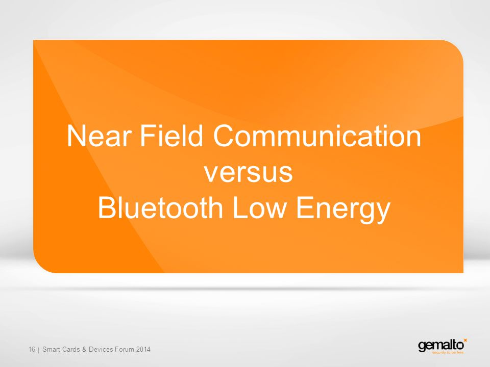 Near Field Communication versus Bluetooth Low Energy 16 Smart Cards & Devices Forum 2014