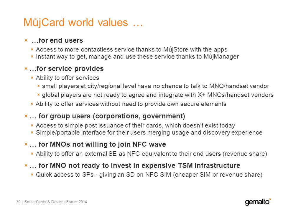 MůjCard world values … 30 …for end users Access to more contactless service thanks to MůjStore with the apps Instant way to get, manage and use these service thanks to MůjManager …for service provides Ability to offer services small players at city/regional level have no chance to talk to MNO/handset vendor global players are not ready to agree and integrate with X+ MNOs/handset vendors Ability to offer services without need to provide own secure elements … for group users (corporations, government) Access to simple post issuance of their cards, which doesn't exist today Simple/portable interface for their users merging usage and discovery experience … for MNOs not willing to join NFC wave Ability to offer an external SE as NFC equivalent to their end users (revenue share) … for MNO not ready to invest in expensive TSM infrastructure Quick access to SPs - giving an SD on NFC SIM (cheaper SIM or revenue share) Smart Cards & Devices Forum 2014