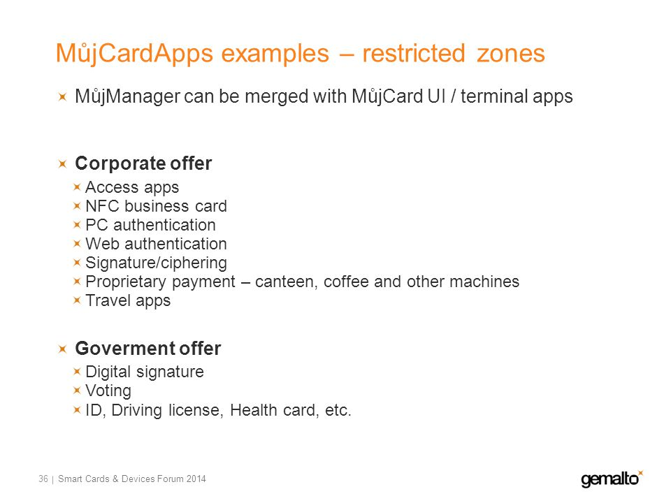 MůjCardApps examples – restricted zones 36 MůjManager can be merged with MůjCard UI / terminal apps Corporate offer Access apps NFC business card PC authentication Web authentication Signature/ciphering Proprietary payment – canteen, coffee and other machines Travel apps Goverment offer Digital signature Voting ID, Driving license, Health card, etc.