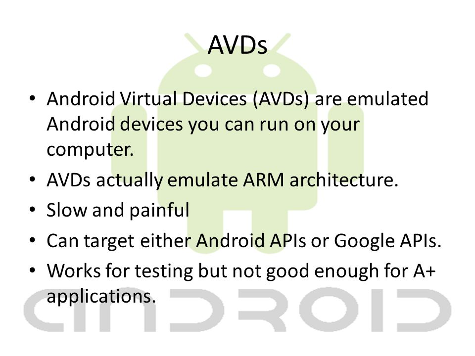 AVDs Android Virtual Devices (AVDs) are emulated Android devices you can run on your computer.
