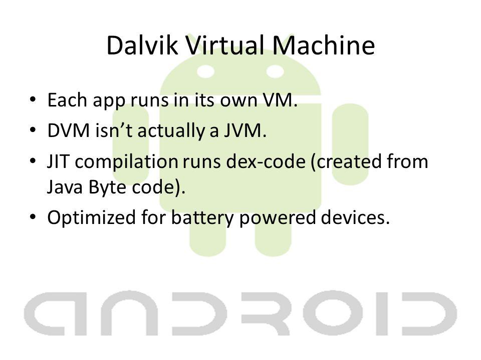 Dalvik Virtual Machine Each app runs in its own VM. DVM isn't actually a JVM. JIT compilation runs dex-code (created from Java Byte code). Optimized f