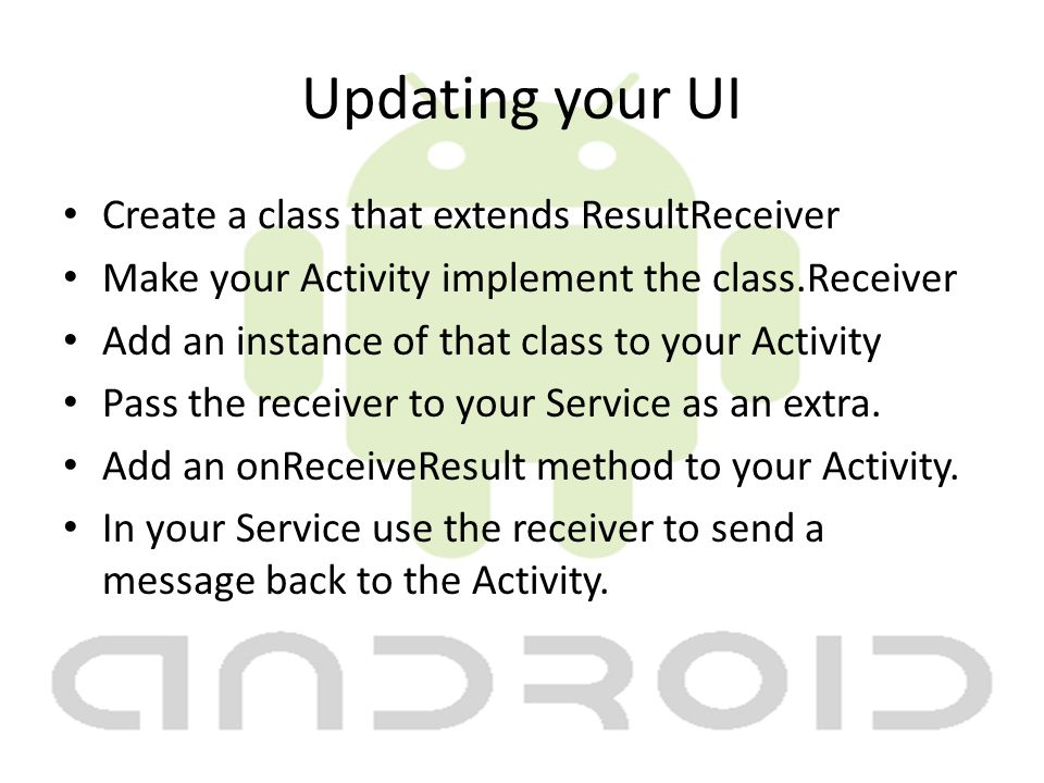 Updating your UI Create a class that extends ResultReceiver Make your Activity implement the class.Receiver Add an instance of that class to your Activity Pass the receiver to your Service as an extra.