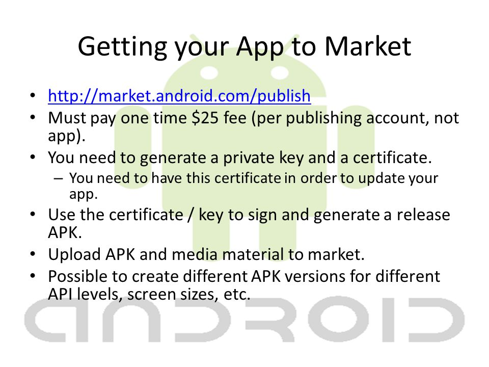 Getting your App to Market http://market.android.com/publish Must pay one time $25 fee (per publishing account, not app).