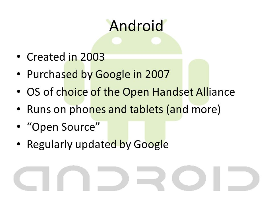 Android Created in 2003 Purchased by Google in 2007 OS of choice of the Open Handset Alliance Runs on phones and tablets (and more) Open Source Regularly updated by Google